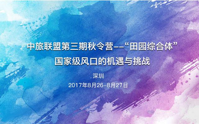 """中旅联盟第三期秋令营--""""田园综合体""""国家级风口的机遇与挑战"""