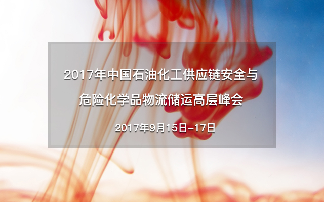 2017年中国石油化工供应链安全与危险化学品物流储运高层峰会