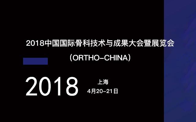 2018中国国际骨科技术与成果大会暨展览会(ORTHO-CHINA)