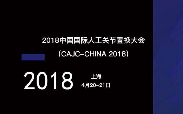 2018中国国际人工关节置换大会(CAJC-CHINA 2018)