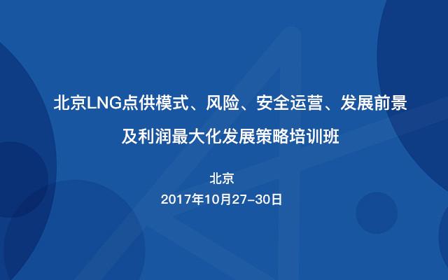 北京LNG点供模式、风险、安全运营、发展前景及利润最大化发展策略培训班