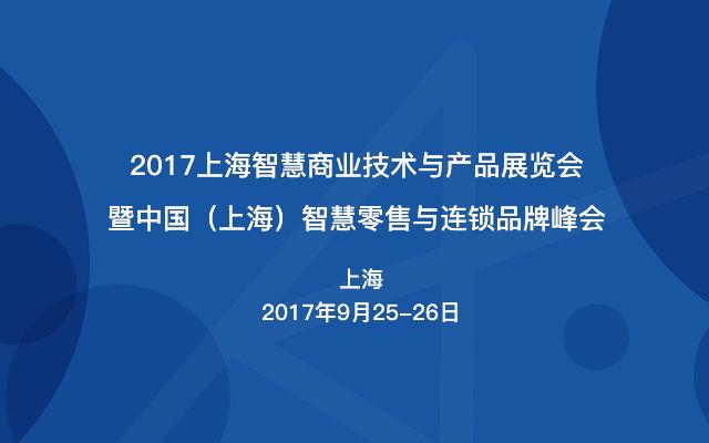 2017上海智慧商业技术与产品展览会暨中国(上海)智慧零售与连锁品牌峰会