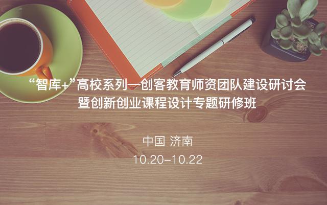 """""""智库+""""高校系列——创客教育师资团队建设研讨会暨创新创业课程设计专题研修班"""