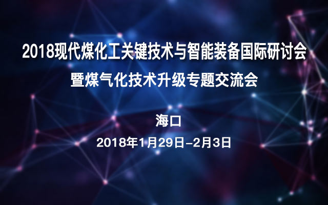 2018现代煤化工关键技术与智能装备国际研讨会暨煤气化技术升级专题交流会
