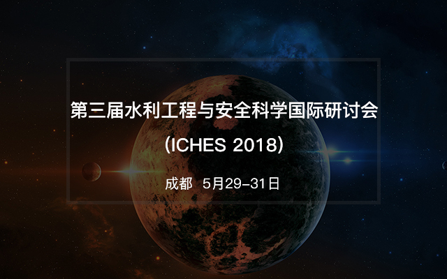 第三届水利工程与安全科学国际研讨会(ICHES 2018)