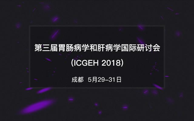 第三届胃肠病学和肝病学国际研讨会(ICGEH 2018)