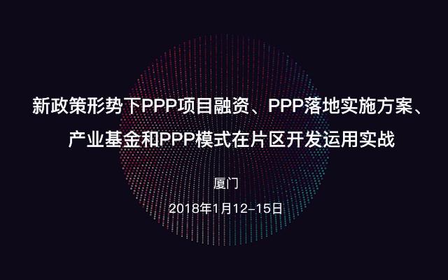 新政策形势下PPP项目融资、PPP落地实施方案、产业基金和PPP模式在片区开发运用实战