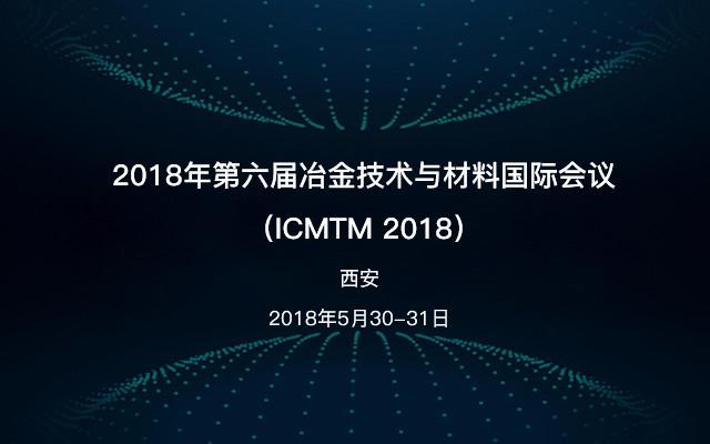 2018年第六届冶金技术与材料国际会议(ICMTM 2018)