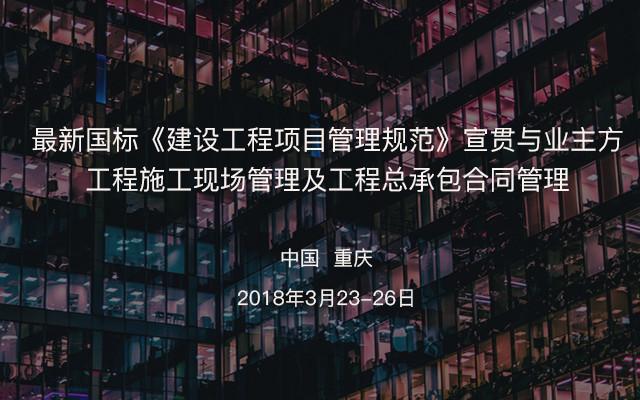 最新国标《建设工程项目管理规范》宣贯与业主方工程施工现场管理及工程总承包合同管理