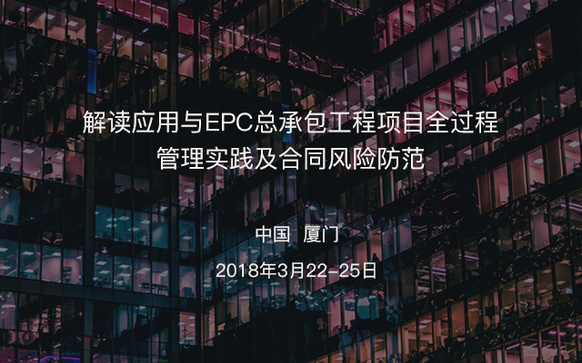 《建设项目工程总承包管理规范》、《工程总承包管理办法》解读应用与EPC总承包工程项目全过程管理实践及合同风险防范