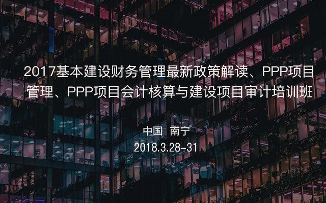 2017基本建设财务管理最新政策解读、PPP项目管理、PPP项目会计核算与建设项目审计培训班