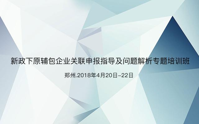2018新政下原辅包企业关联申报指导及问题解析专题培训班