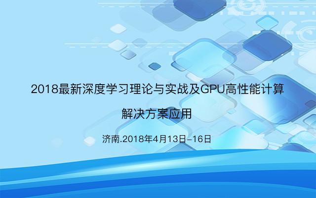 2018最新深度学习理论与实战及GPU高性能计算解决方案应用