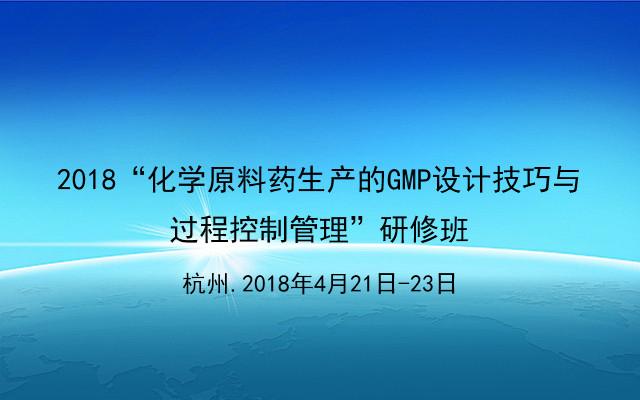 """2018""""化学原料药生产的GMP设计技巧与过程控制管理""""研修班"""