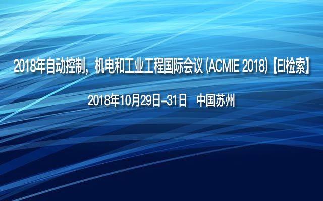 2018年自动控制,机电和工业工程国际会议 (ACMIE 2018)【EI检索】