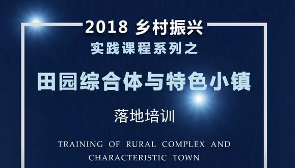 2018乡村振兴实践课程系列之一《田园综合体与特色小镇落地培训》
