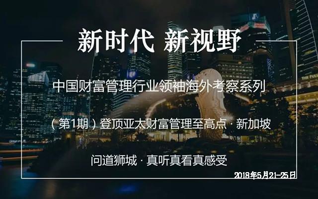 2018中国财富管理行业领袖海外考察系列(第1期:登顶亚太财富管理至高点-新加坡)