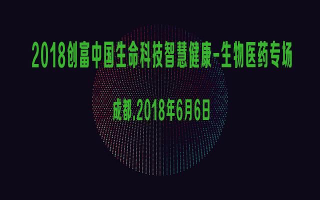 2018创富中国生命科技智慧健康-生物医药专场