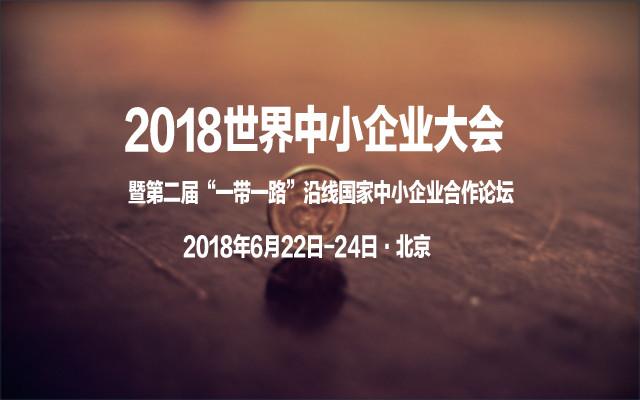 """2018世界中小企业大会暨第二届""""一带一路""""沿线国家中小企业合作论坛"""