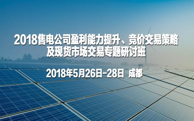 2018售电公司盈利能力提升、竞价交易策略及现货市场交易专题研讨班