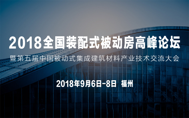 2018全国装配式被动房高峰论坛暨第五届中国被动式集成建筑材料产业技术交流大会