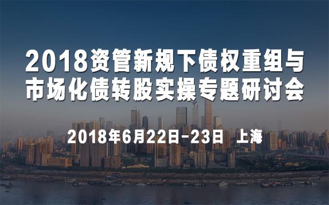 2018资管新规下债权重组与市场化债转股实操专题研讨会