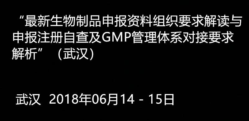 2018最新生物制品申报资料组织要求解读与申报注册自查及GMP管理体系对接要求解析(武汉)