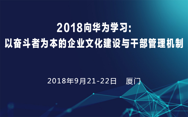 2018向华为学习: 以奋斗者为本的企业文化建设与干部管理机制(9月厦门站)