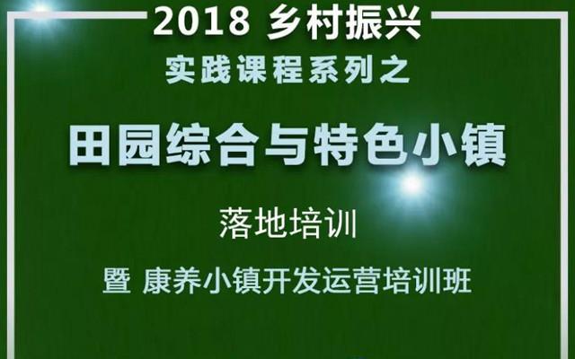 2018第五期田园综合体与特色小镇落地培训暨康养小镇开发运营培训班