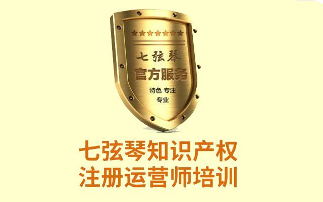 2018第6期七弦琴『知识产权注册运营师培训班』
