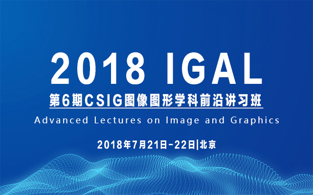 2018第6期CSIG图像图形学科前沿讲习班(Advanced Lectures on Image and Graphics,简称IGAL)