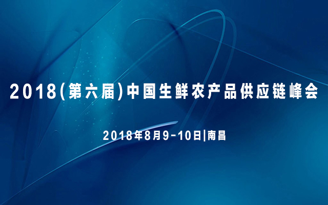 2018(第六届)中国生鲜农产品供应链峰会