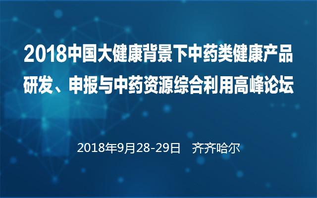 2018中国大健康背景下中药类健康产品研发、申报与中药资源综合利用高峰论坛