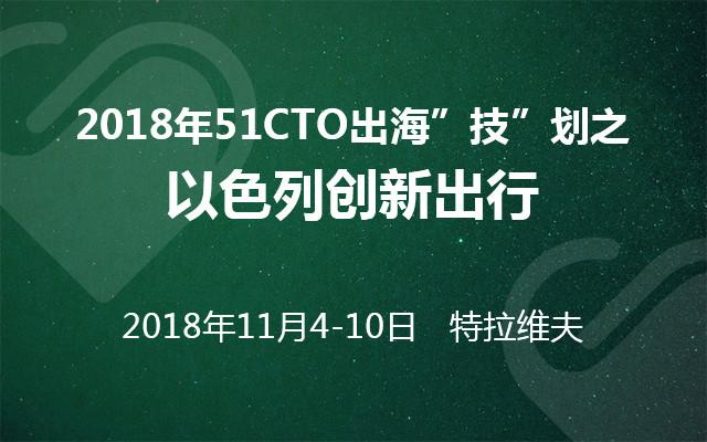 """2018年51CTO出海""""技""""划之以色列创新出行"""
