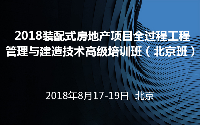 2018装配式房地产项目全过程工程管理与建造技术高级培训班(北京班)