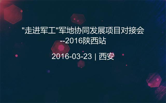 """""""走进军工""""军地协同发展项目对接会--2016陕西站"""