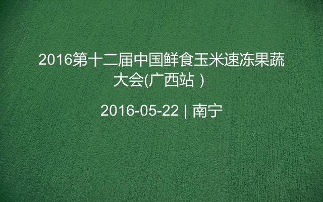 2016第十二届中国鲜食玉米速冻果蔬大会(广西站)