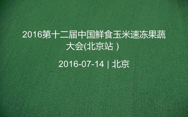 2016第十二届中国鲜食玉米速冻果蔬大会(北京站)
