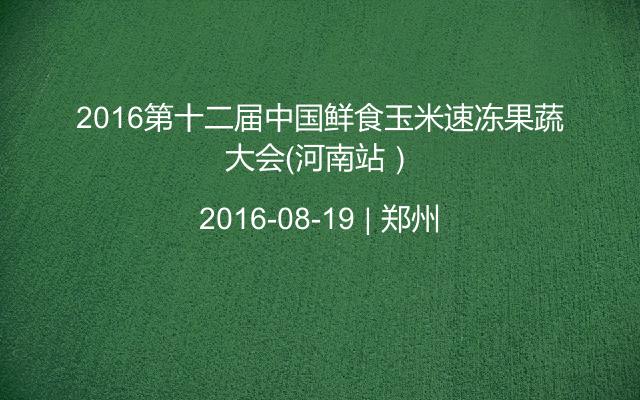 2016第十二届中国鲜食玉米速冻果蔬大会(河南站)