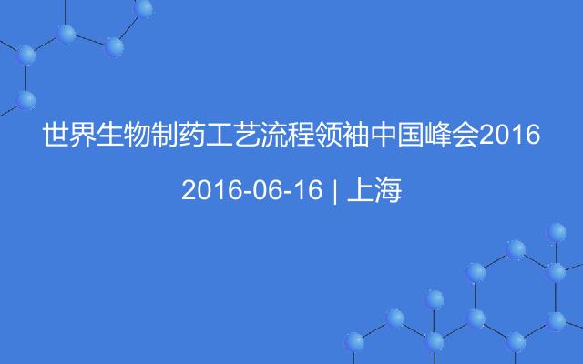 世界生物制药工艺流程领袖中国峰会2016
