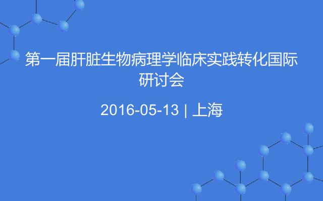 第一届肝脏生物病理学临床实践转化国际研讨会