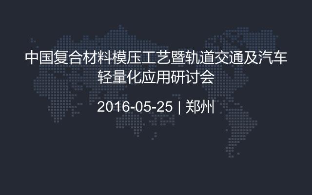 中国复合材料模压工艺暨轨道交通及汽车轻量化应用研讨会