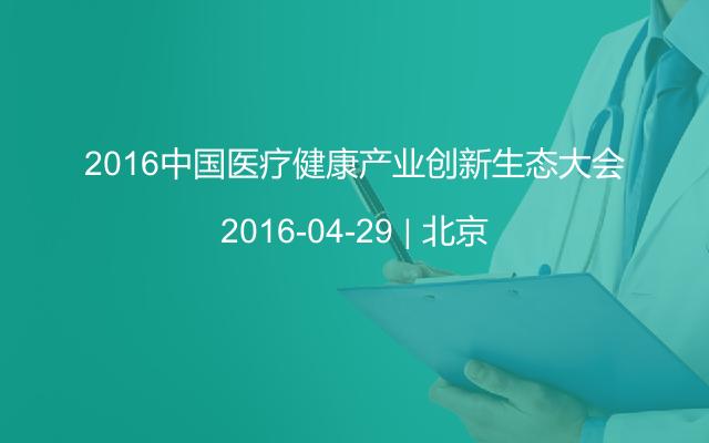 2016中国医疗健康产业创新生态大会