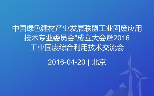 """中国绿色建材产业发展联盟工业固废应用技术专业委员会""""成立大会暨2016工业固废综合利用技术交流会"""