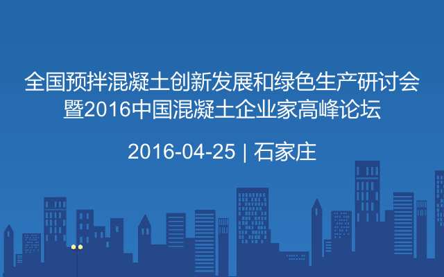 全国预拌混凝土创新发展和绿色生产研讨会暨2016中国混凝土企业家高峰论坛