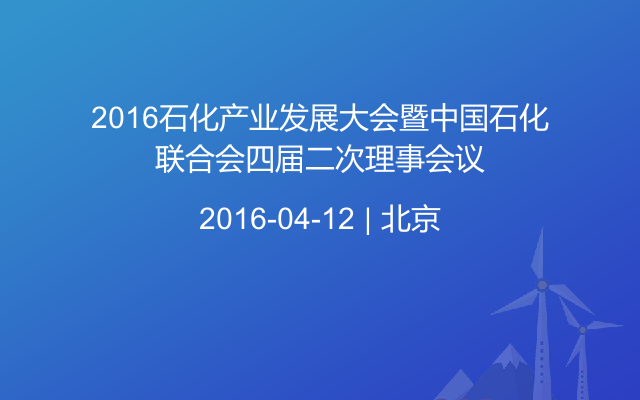 2016石化产业发展大会暨中国石化联合会四届二次理事会议