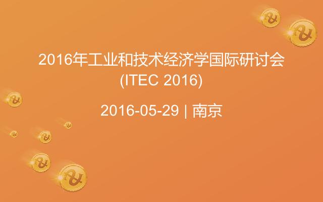 2016年工业和技术经济学国际研讨会(ITEC 2016)