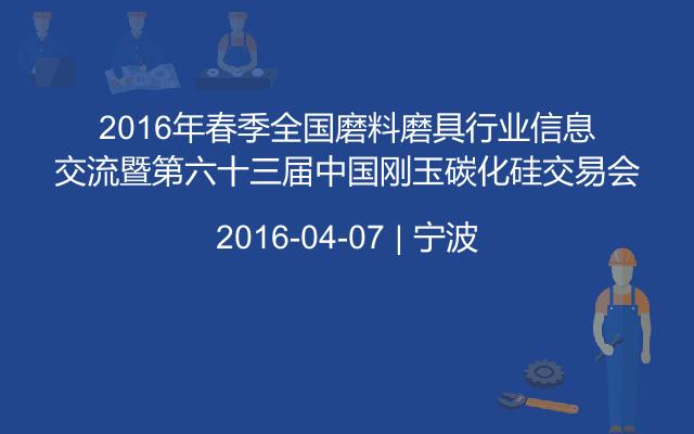 2016年春季全国磨料磨具行业信息交流暨第六十三届中国刚玉碳化硅交易会