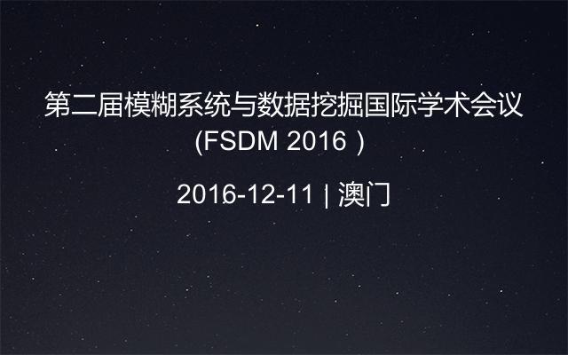 第二届模糊系统与数据挖掘国际学术会议(FSDM 2016)