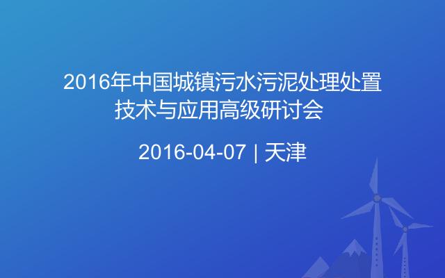 2016年中国城镇污水污泥处理处置技术与应用高级研讨会
